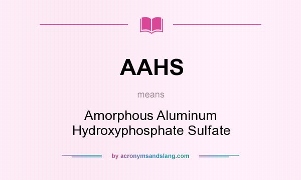 What does AAHS mean? It stands for Amorphous Aluminum Hydroxyphosphate Sulfate