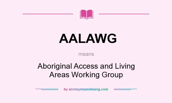 What does AALAWG mean? It stands for Aboriginal Access and Living Areas Working Group