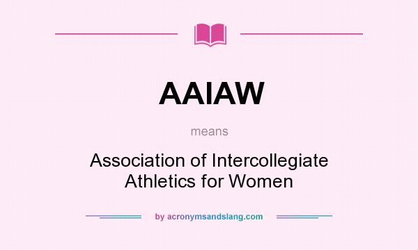What does AAIAW mean? It stands for Association of Intercollegiate Athletics for Women