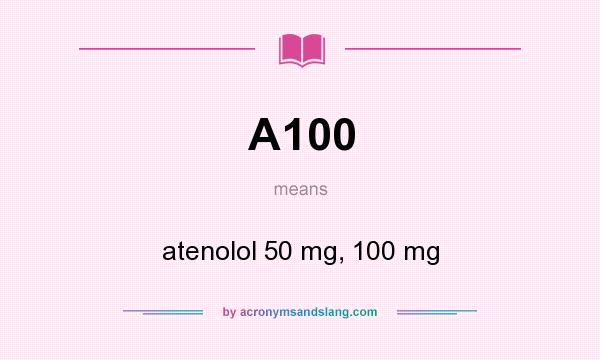 What does A100 mean? It stands for atenolol 50 mg, 100 mg