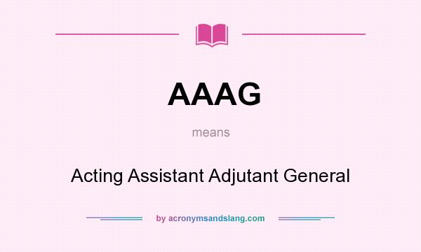 What does AAAG mean? It stands for Acting Assistant Adjutant General