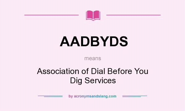 What does AADBYDS mean? It stands for Association of Dial Before You Dig Services