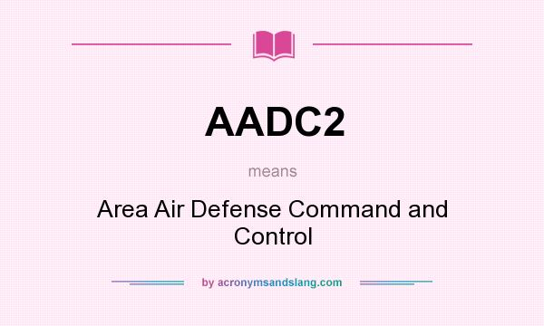 What does AADC2 mean? It stands for Area Air Defense Command and Control