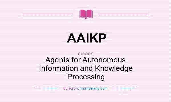 What does AAIKP mean? It stands for Agents for Autonomous Information and Knowledge Processing