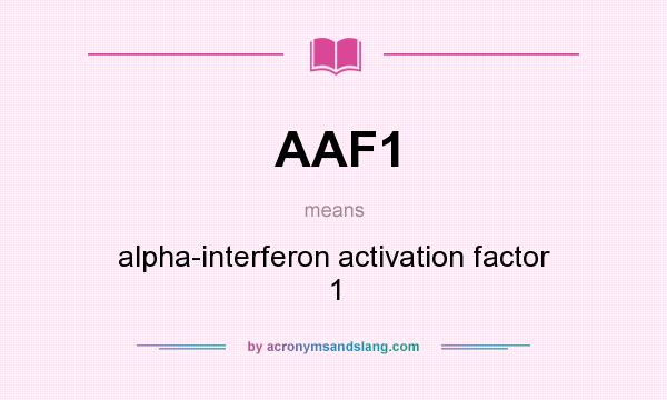 What does AAF1 mean? It stands for alpha-interferon activation factor 1
