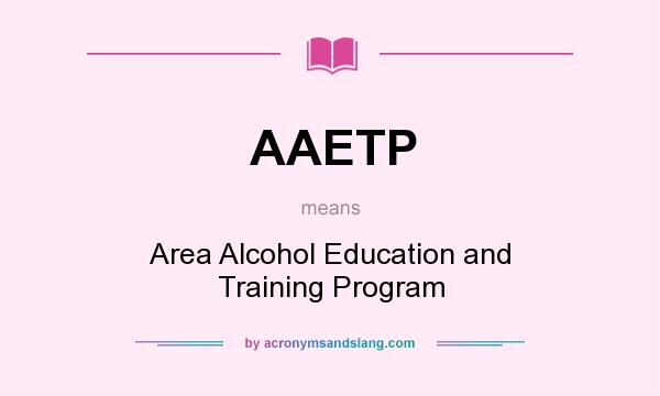 What does AAETP mean? It stands for Area Alcohol Education and Training Program