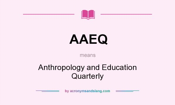 What does AAEQ mean? It stands for Anthropology and Education Quarterly