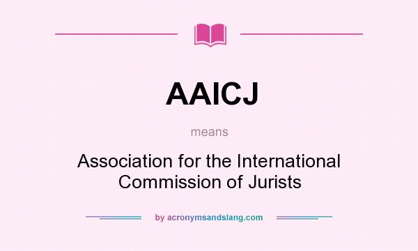 What does AAICJ mean? It stands for Association for the International Commission of Jurists