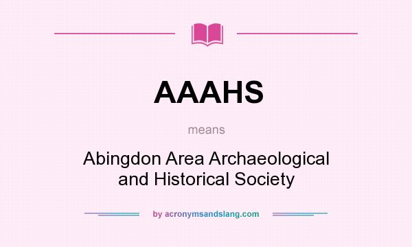 What does AAAHS mean? It stands for Abingdon Area Archaeological and Historical Society