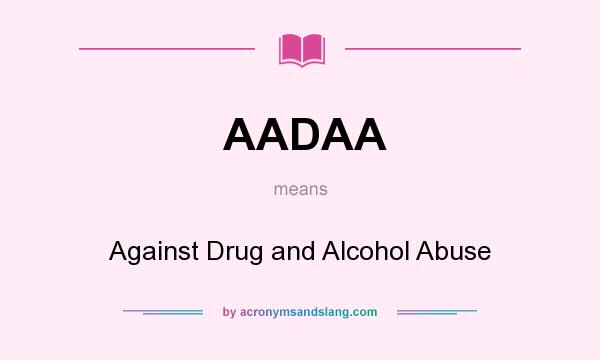 What does AADAA mean? It stands for Against Drug and Alcohol Abuse