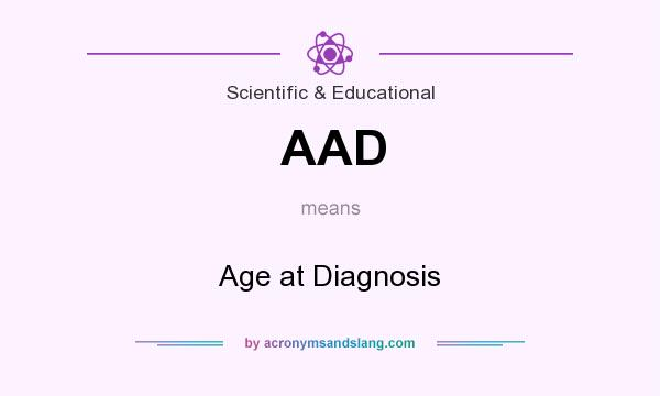 What does AAD mean? It stands for Age at Diagnosis