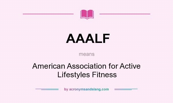 What does AAALF mean? It stands for American Association for Active Lifestyles Fitness