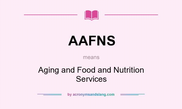 What does AAFNS mean? It stands for Aging and Food and Nutrition Services