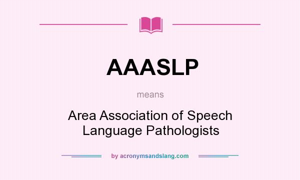 What does AAASLP mean? It stands for Area Association of Speech Language Pathologists