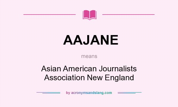 What does AAJANE mean? It stands for Asian American Journalists Association New England