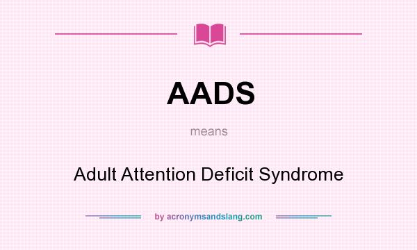 What does AADS mean? It stands for Adult Attention Deficit Syndrome