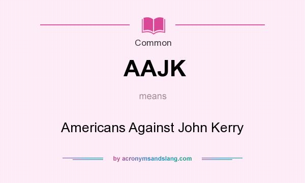What does AAJK mean? It stands for Americans Against John Kerry