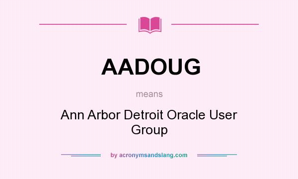 What does AADOUG mean? It stands for Ann Arbor Detroit Oracle User Group