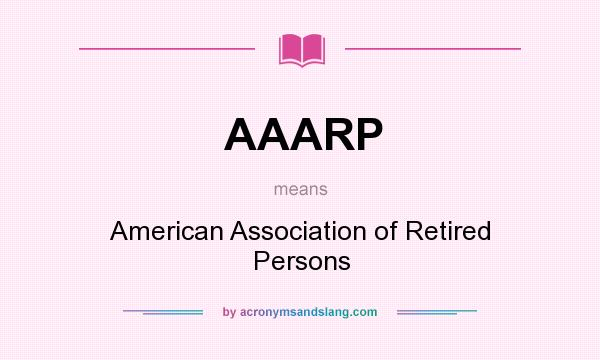 What does AAARP mean? It stands for American Association of Retired Persons