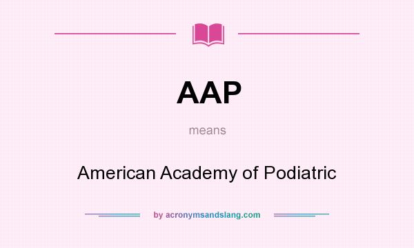 What does AAP mean? It stands for American Academy of Podiatric