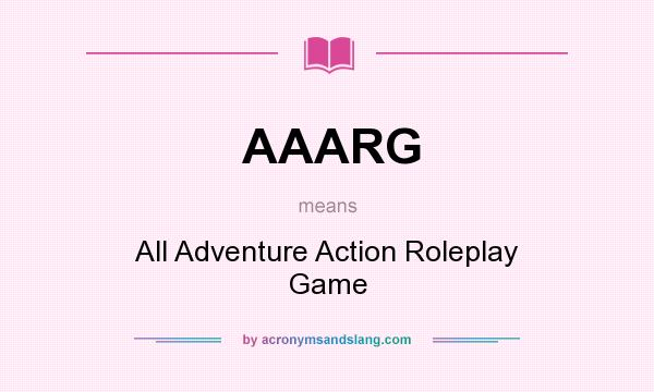 What does AAARG mean? It stands for All Adventure Action Roleplay Game