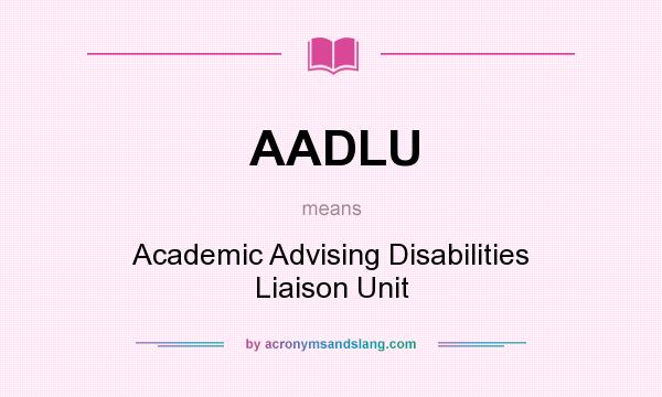 What does AADLU mean? It stands for Academic Advising Disabilities Liaison Unit