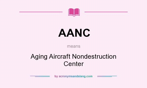 What does AANC mean? It stands for Aging Aircraft Nondestruction Center