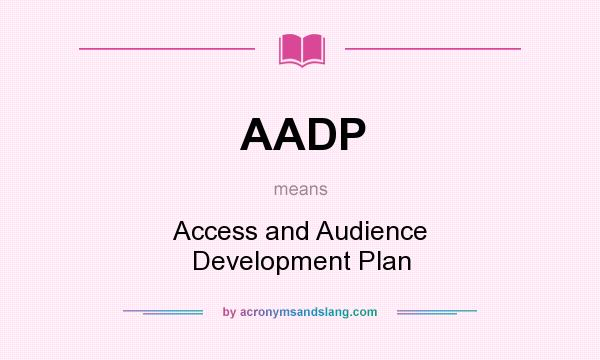 What does AADP mean? It stands for Access and Audience Development Plan