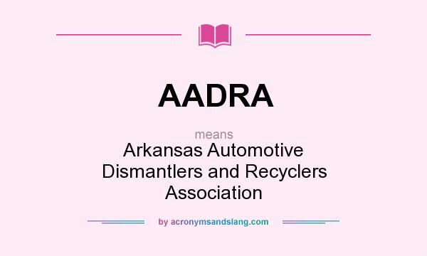 What does AADRA mean? It stands for Arkansas Automotive Dismantlers and Recyclers Association