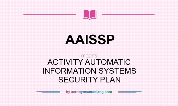 What does AAISSP mean? It stands for ACTIVITY AUTOMATIC INFORMATION SYSTEMS SECURITY PLAN
