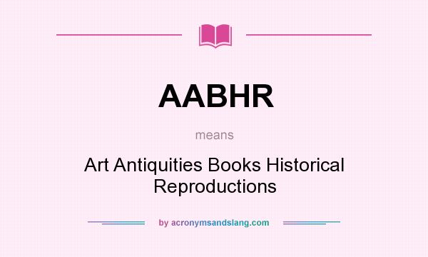 What does AABHR mean? It stands for Art Antiquities Books Historical Reproductions