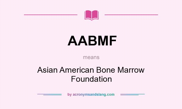 What does AABMF mean? It stands for Asian American Bone Marrow Foundation