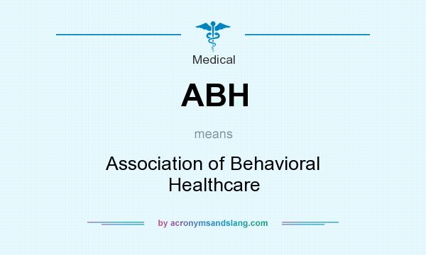 What does ABH mean? It stands for Association of Behavioral Healthcare