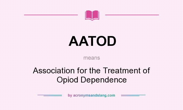 What does AATOD mean? It stands for Association for the Treatment of Opiod Dependence