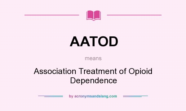What does AATOD mean? It stands for Association Treatment of Opioid Dependence