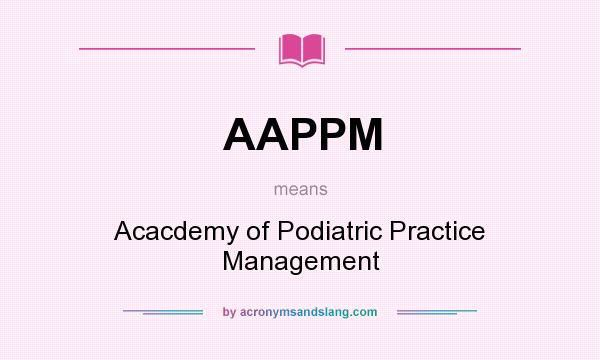 What does AAPPM mean? It stands for Acacdemy of Podiatric Practice Management
