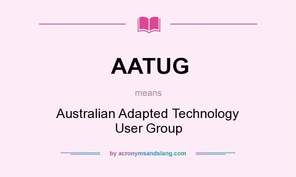 What does AATUG mean? It stands for Australian Adapted Technology User Group