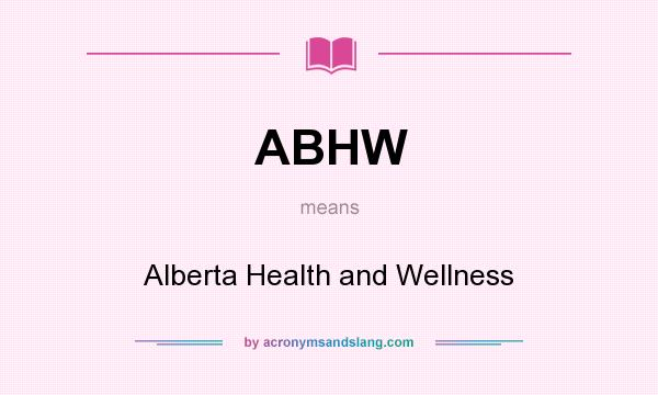 What does ABHW mean? It stands for Alberta Health and Wellness