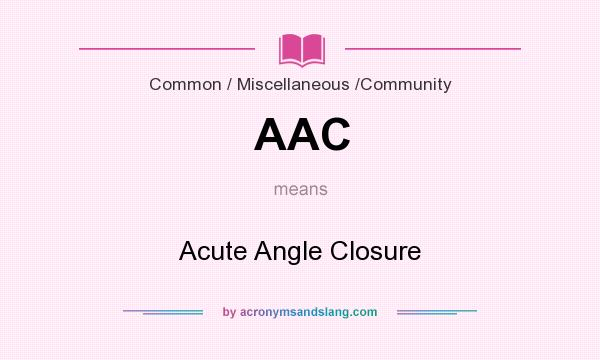 What does AAC mean? It stands for Acute Angle Closure
