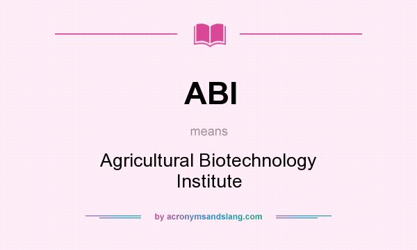What does ABI mean? It stands for Agricultural Biotechnology Institute