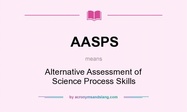 What does AASPS mean? It stands for Alternative Assessment of Science Process Skills