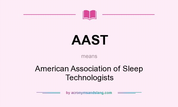 What does AAST mean? It stands for American Association of Sleep Technologists