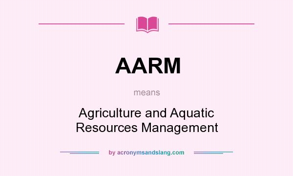 What does AARM mean? It stands for Agriculture and Aquatic Resources Management