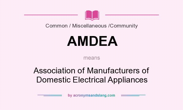 What does AMDEA mean? It stands for Association of Manufacturers of Domestic Electrical Appliances