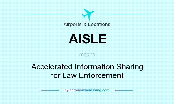 What does AISLE mean? It stands for Accelerated Information Sharing for Law Enforcement