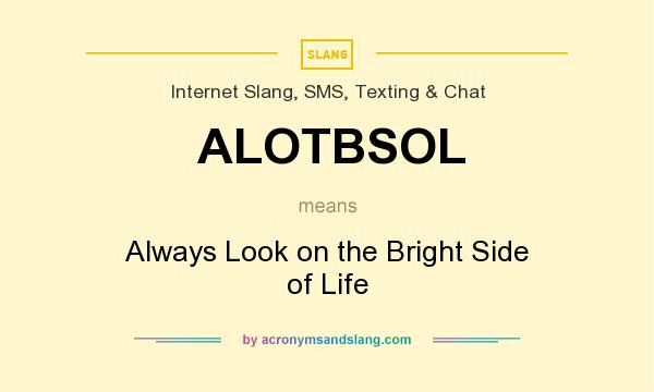 What does ALOTBSOL mean? It stands for Always Look on the Bright Side of Life