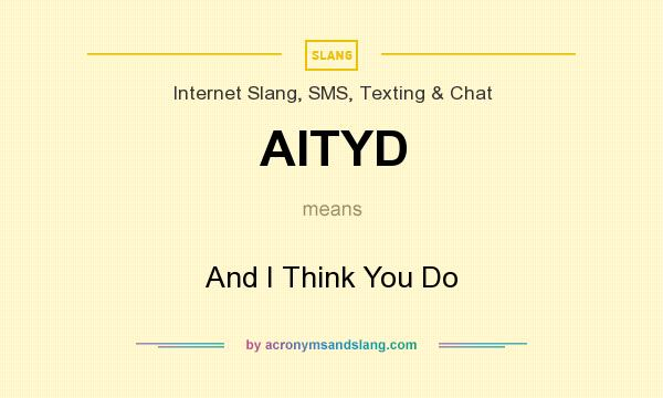 What does AITYD mean? It stands for And I Think You Do