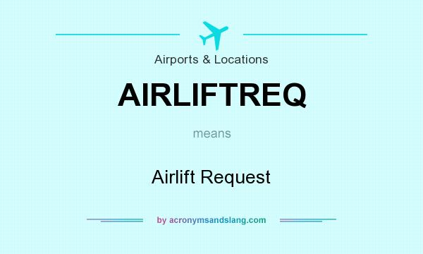 What does AIRLIFTREQ mean? It stands for Airlift Request