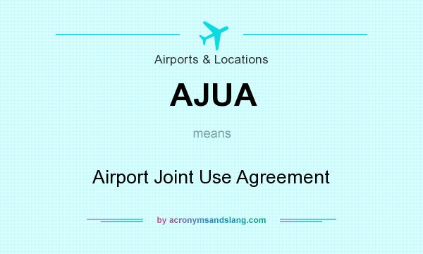What does AJUA mean? It stands for Airport Joint Use Agreement