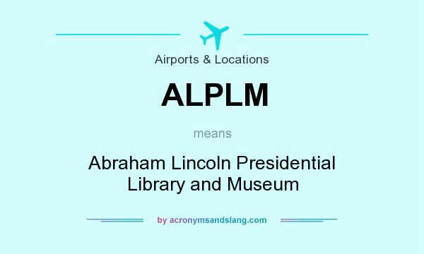 What does ALPLM mean? It stands for Abraham Lincoln Presidential Library and Museum